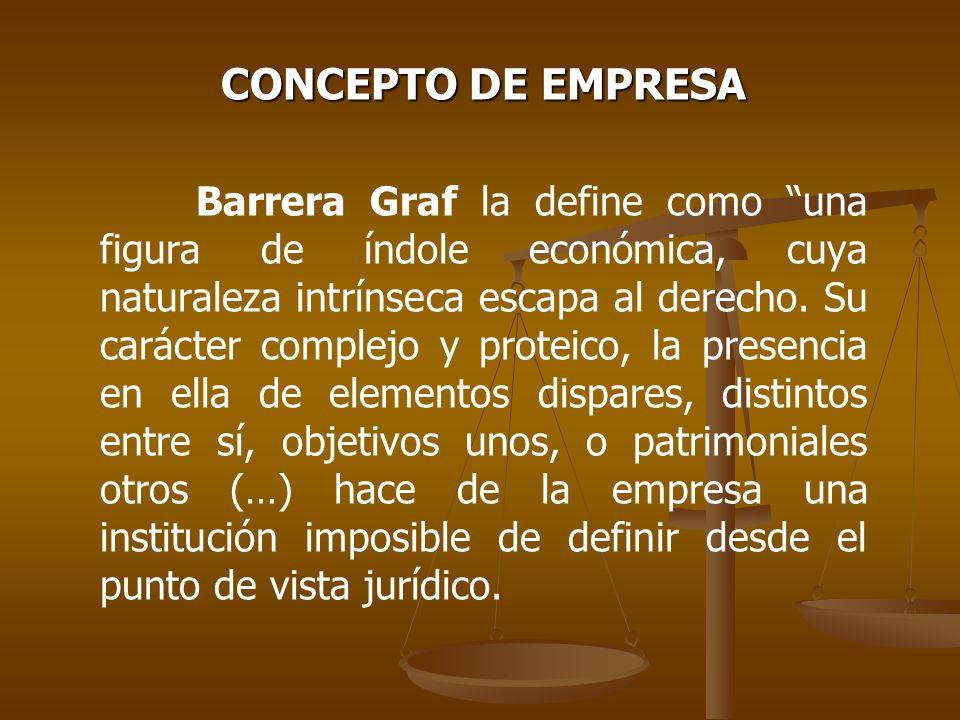 CONCEPTO DE EMPRESA Barrera Graf la define como una figura de índole económica, cuya naturaleza intrínseca escapa al derecho. Su carácter complejo y p