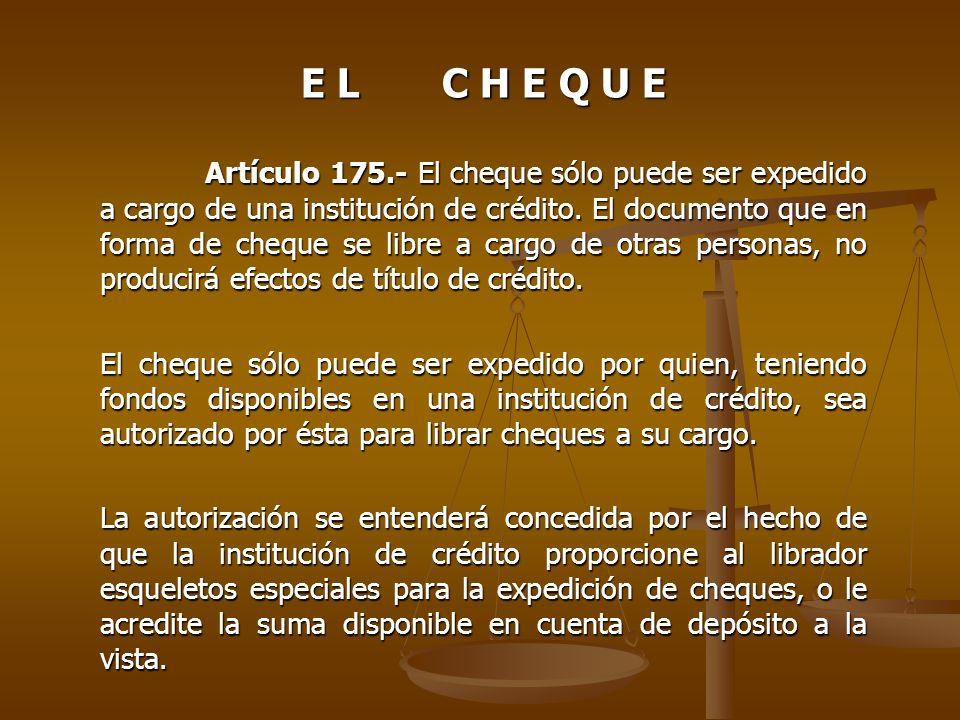 E L C H E Q U E Artículo 175.- El cheque sólo puede ser expedido a cargo de una institución de crédito. El documento que en forma de cheque se libre a
