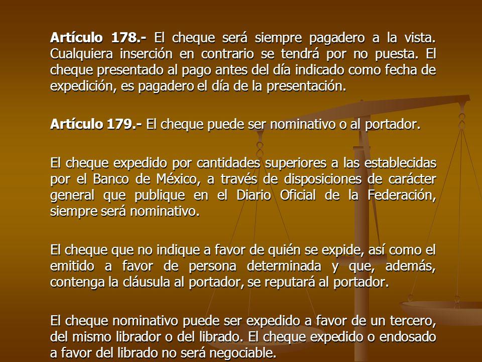 Artículo 178.- El cheque será siempre pagadero a la vista. Cualquiera inserción en contrario se tendrá por no puesta. El cheque presentado al pago ant
