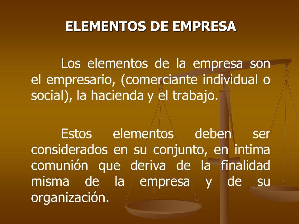 ELEMENTOS DE EMPRESA Los elementos de la empresa son el empresario, (comerciante individual o social), la hacienda y el trabajo. Estos elementos deben