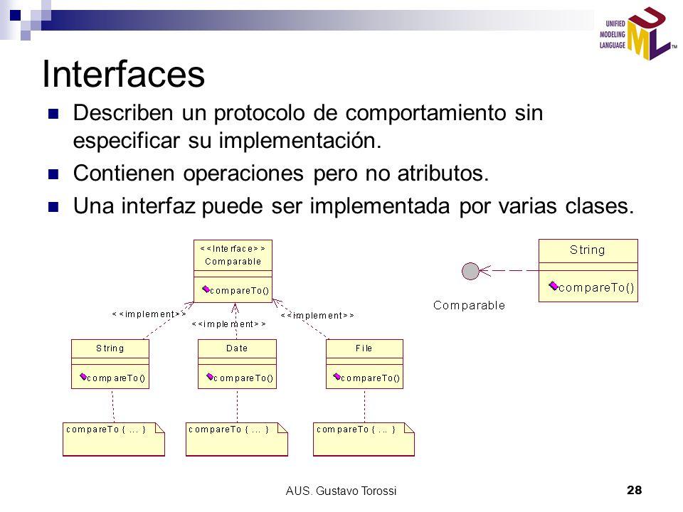 AUS. Gustavo Torossi28 Interfaces Describen un protocolo de comportamiento sin especificar su implementación. Contienen operaciones pero no atributos.
