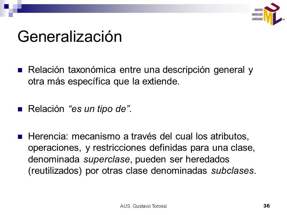 AUS. Gustavo Torossi36 Generalización Relación taxonómica entre una descripción general y otra más específica que la extiende. Relación es un tipo de.