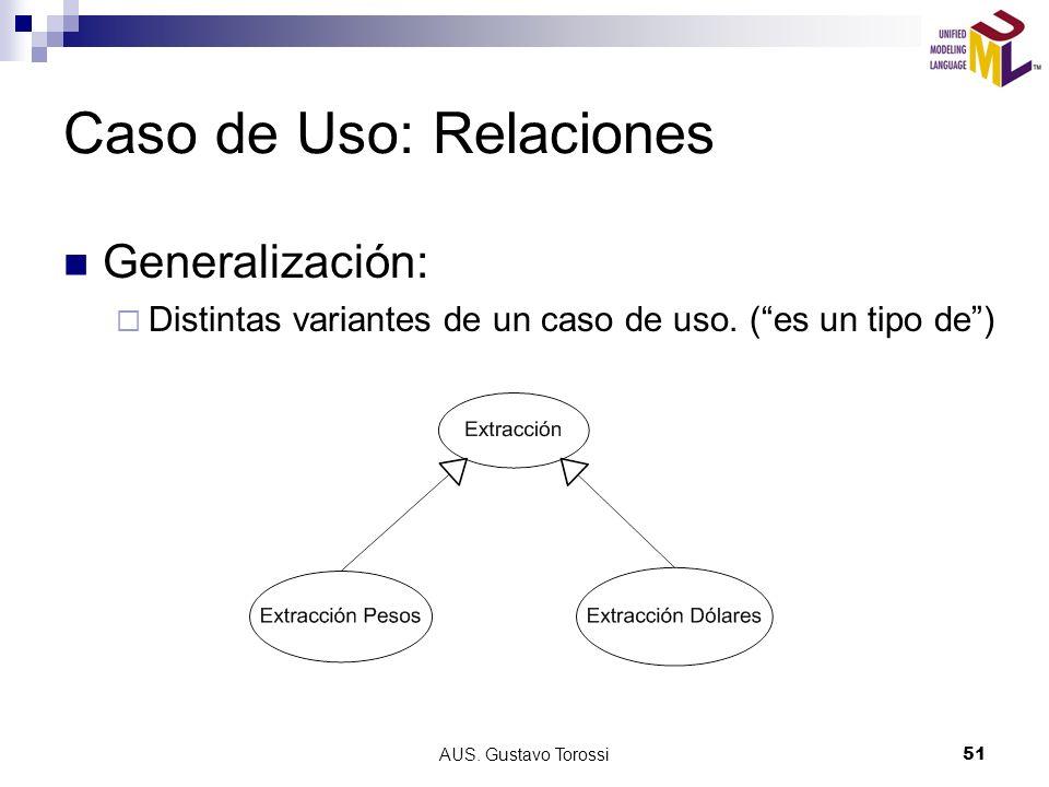 AUS. Gustavo Torossi51 Caso de Uso: Relaciones Generalización: Distintas variantes de un caso de uso. (es un tipo de)