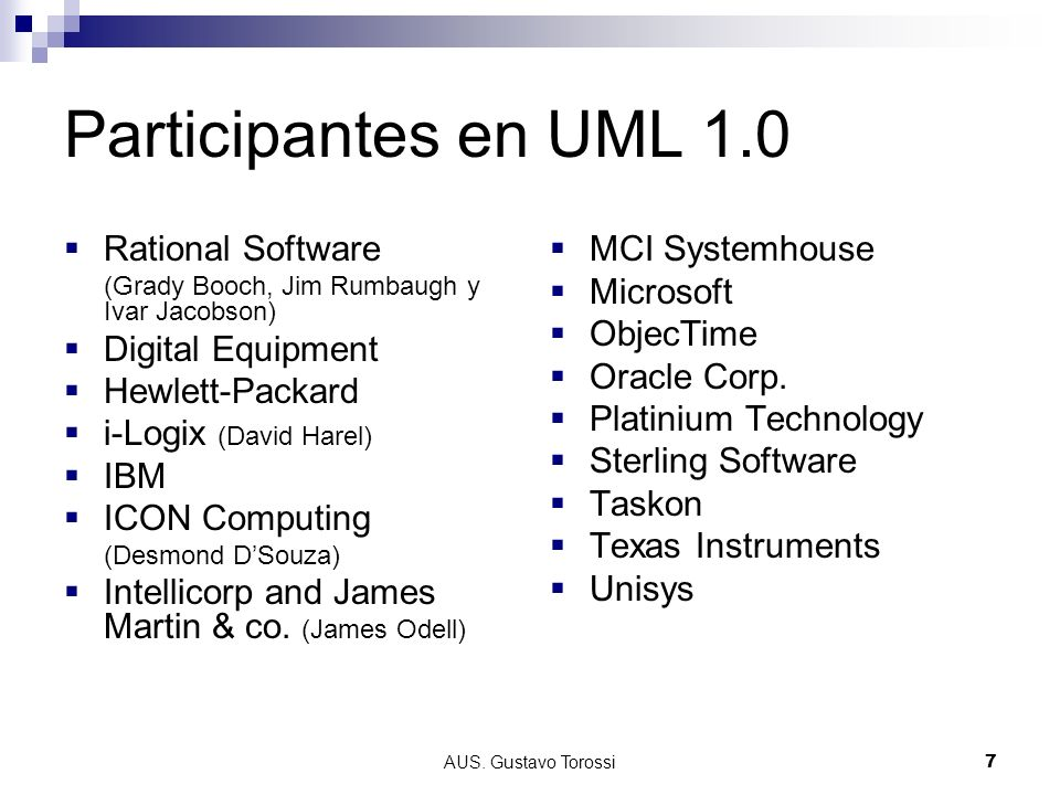 AUS. Gustavo Torossi7 Participantes en UML 1.0 Rational Software (Grady Booch, Jim Rumbaugh y Ivar Jacobson) Digital Equipment Hewlett-Packard i-Logix