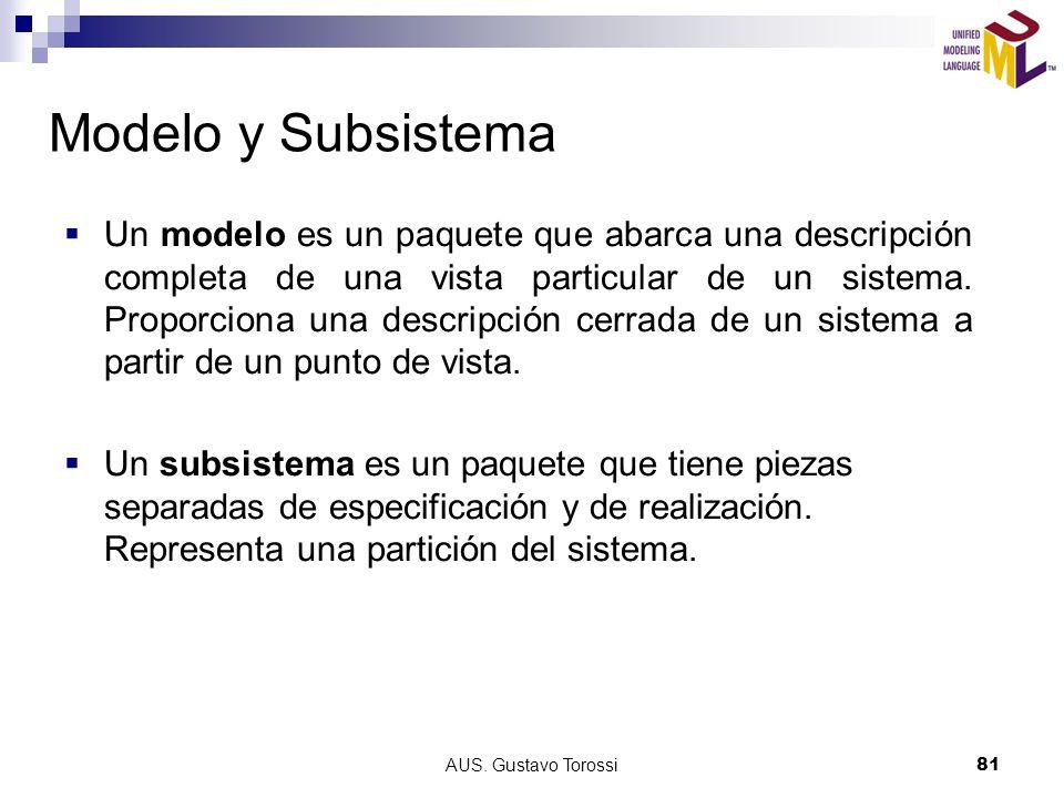 AUS. Gustavo Torossi81 Modelo y Subsistema Un modelo es un paquete que abarca una descripción completa de una vista particular de un sistema. Proporci