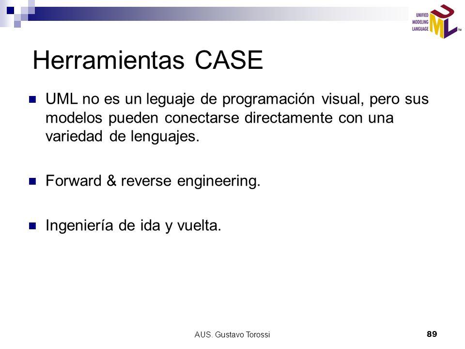 AUS. Gustavo Torossi89 Herramientas CASE UML no es un leguaje de programación visual, pero sus modelos pueden conectarse directamente con una variedad