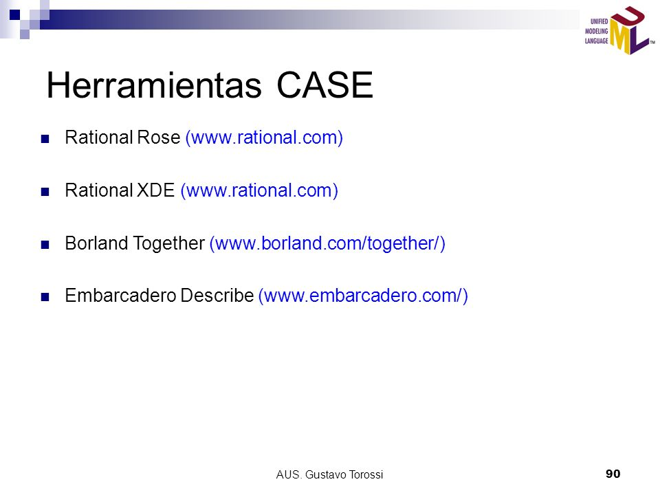 AUS. Gustavo Torossi90 Herramientas CASE Rational Rose (www.rational.com) Rational XDE (www.rational.com) Borland Together (www.borland.com/together/)