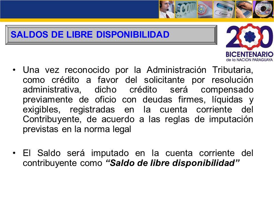 SALDOS DE LIBRE DISPONIBILIDAD Una vez reconocido por la Administración Tributaria, como crédito a favor del solicitante por resolución administrativa