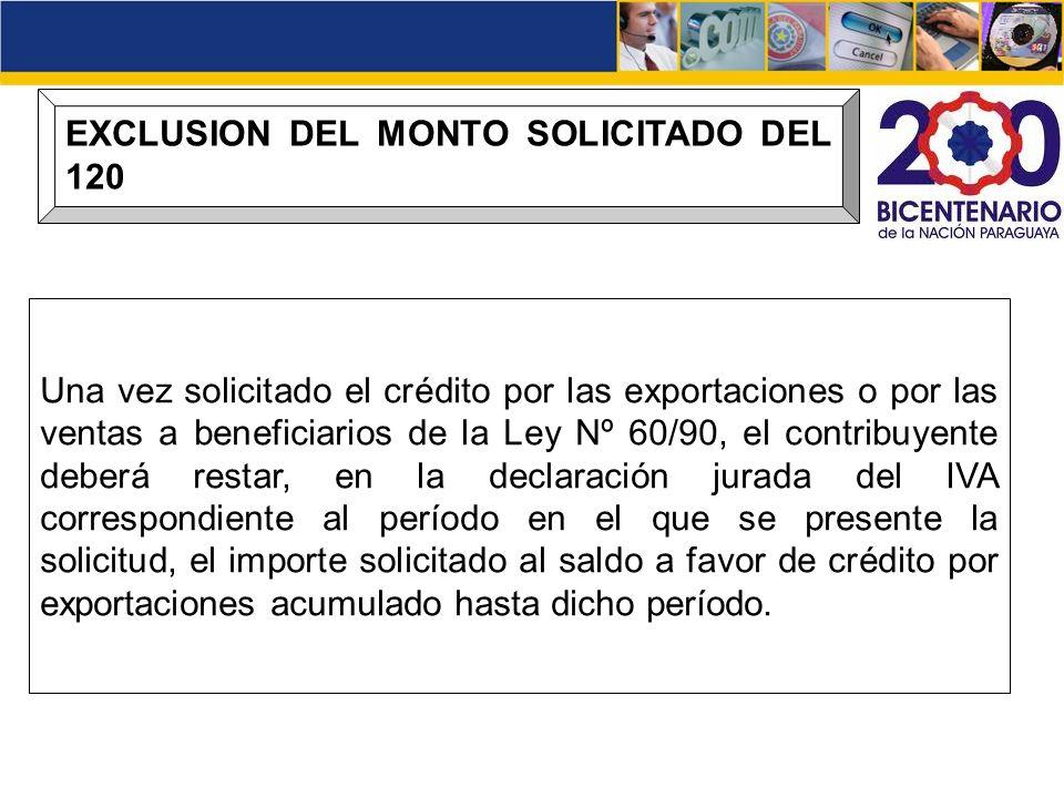 EXCLUSION DEL MONTO SOLICITADO DEL 120 Una vez solicitado el crédito por las exportaciones o por las ventas a beneficiarios de la Ley Nº 60/90, el con