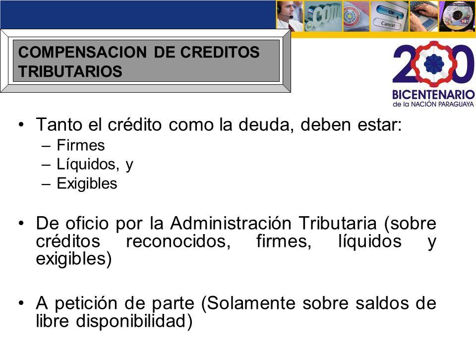 COMPENSACION DE CREDITOS TRIBUTARIOS Tanto el crédito como la deuda, deben estar: –Firmes –Líquidos, y –Exigibles De oficio por la Administración Trib