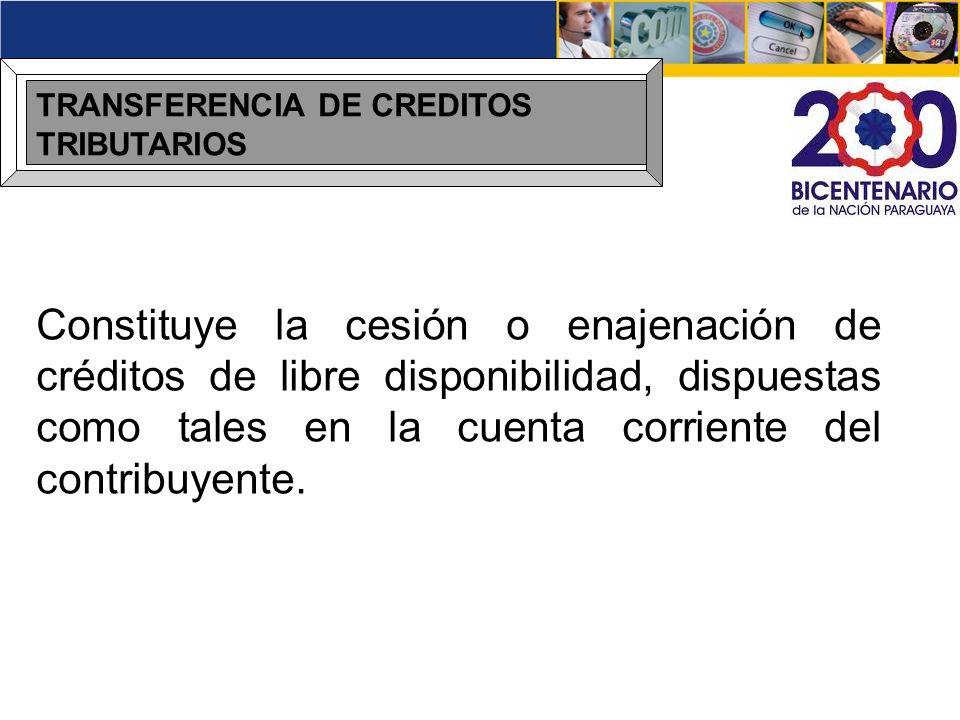 TRANSFERENCIA DE CREDITOS TRIBUTARIOS Constituye la cesión o enajenación de créditos de libre disponibilidad, dispuestas como tales en la cuenta corri