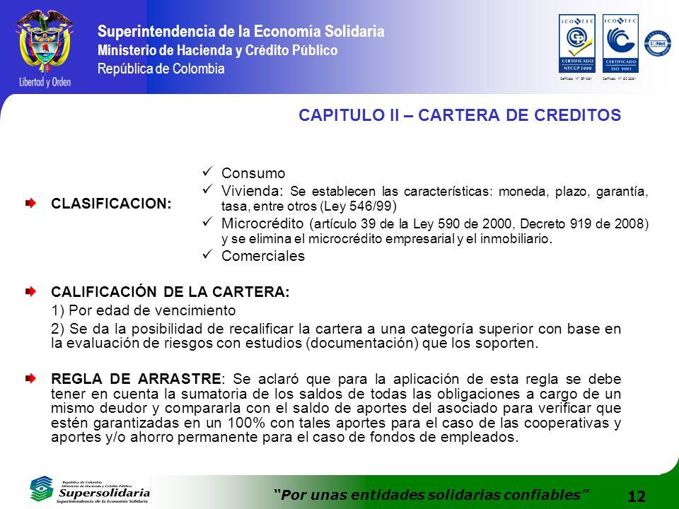 12 Superintendencia de la Economía Solidaria Ministerio de Hacienda y Crédito Público República de Colombia Por unas entidades solidarias confiables Certificado N° GP 006-1Certificado N° SC 3306-1 CAPITULO II – CARTERA DE CREDITOS CLASIFICACION: CALIFICACIÓN DE LA CARTERA: 1) Por edad de vencimiento 2) Se da la posibilidad de recalificar la cartera a una categoría superior con base en la evaluación de riesgos con estudios (documentación) que los soporten.