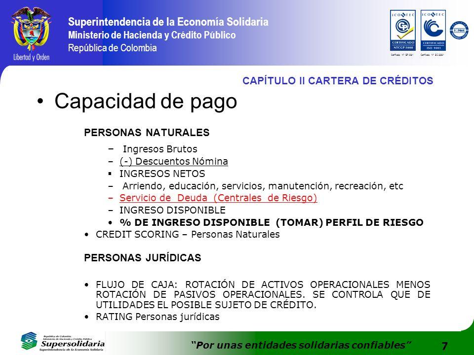 7 Superintendencia de la Economía Solidaria Ministerio de Hacienda y Crédito Público República de Colombia Por unas entidades solidarias confiables Certificado N° GP 006-1Certificado N° SC 3306-1 CAPÍTULO II CARTERA DE CRÉDITOS Capacidad de pago PERSONAS NATURALES – Ingresos Brutos –(-) Descuentos Nómina INGRESOS NETOS – Arriendo, educación, servicios, manutención, recreación, etc –Servicio de Deuda (Centrales de Riesgo) –INGRESO DISPONIBLE % DE INGRESO DISPONIBLE (TOMAR) PERFIL DE RIESGO CREDIT SCORING – Personas Naturales PERSONAS JURÍDICAS FLUJO DE CAJA: ROTACIÓN DE ACTIVOS OPERACIONALES MENOS ROTACIÓN DE PASIVOS OPERACIONALES.