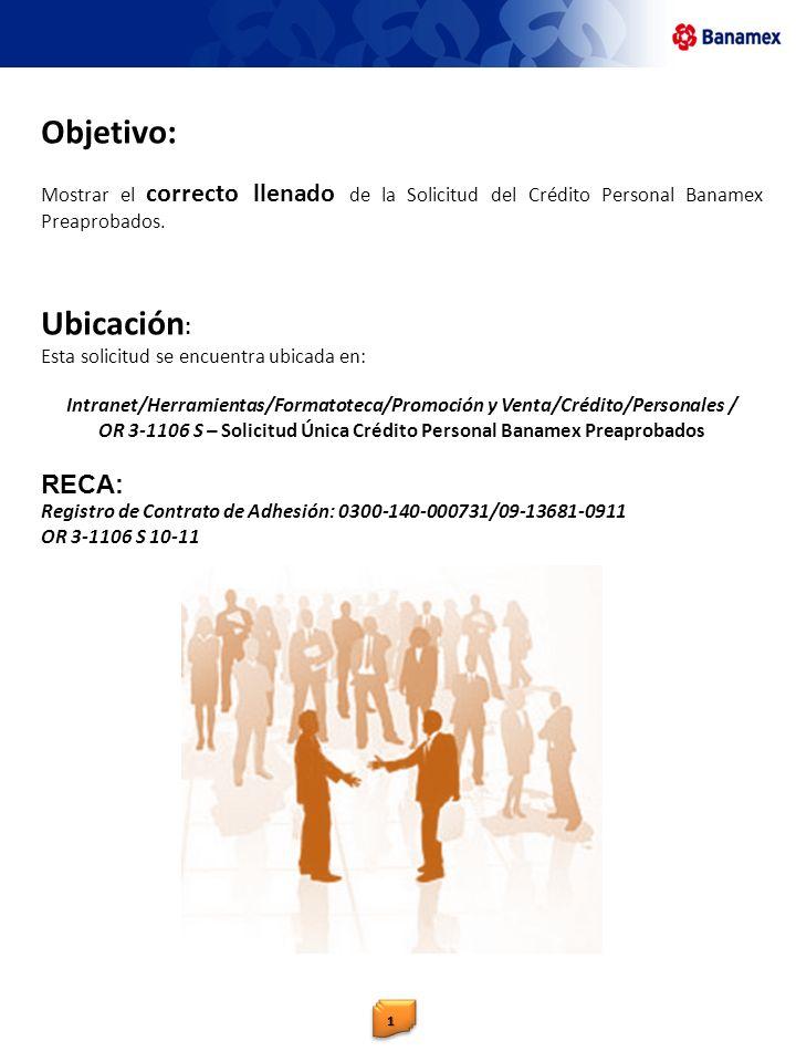 Objetivo: Mostrar el correcto llenado de la Solicitud del Crédito Personal Banamex Preaprobados. Ubicación : Esta solicitud se encuentra ubicada en: I