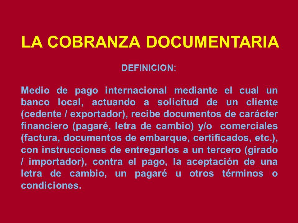 LA COBRANZA DOCUMENTARIA DEFINICION: Medio de pago internacional mediante el cual un banco local, actuando a solicitud de un cliente (cedente / export