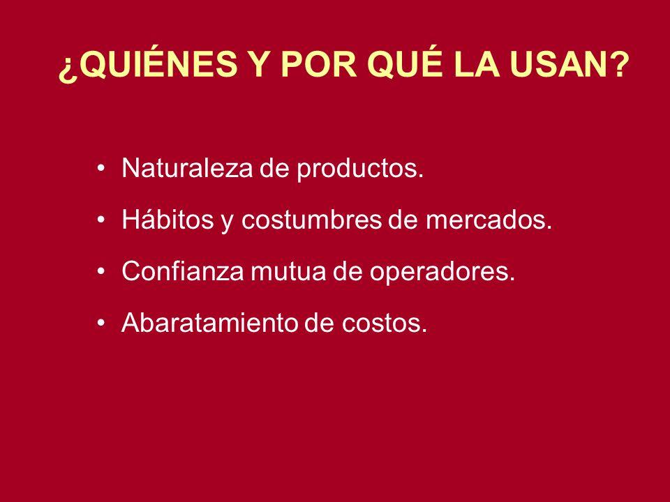 Naturaleza de productos. Hábitos y costumbres de mercados. Confianza mutua de operadores. Abaratamiento de costos. ¿QUIÉNES Y POR QUÉ LA USAN?