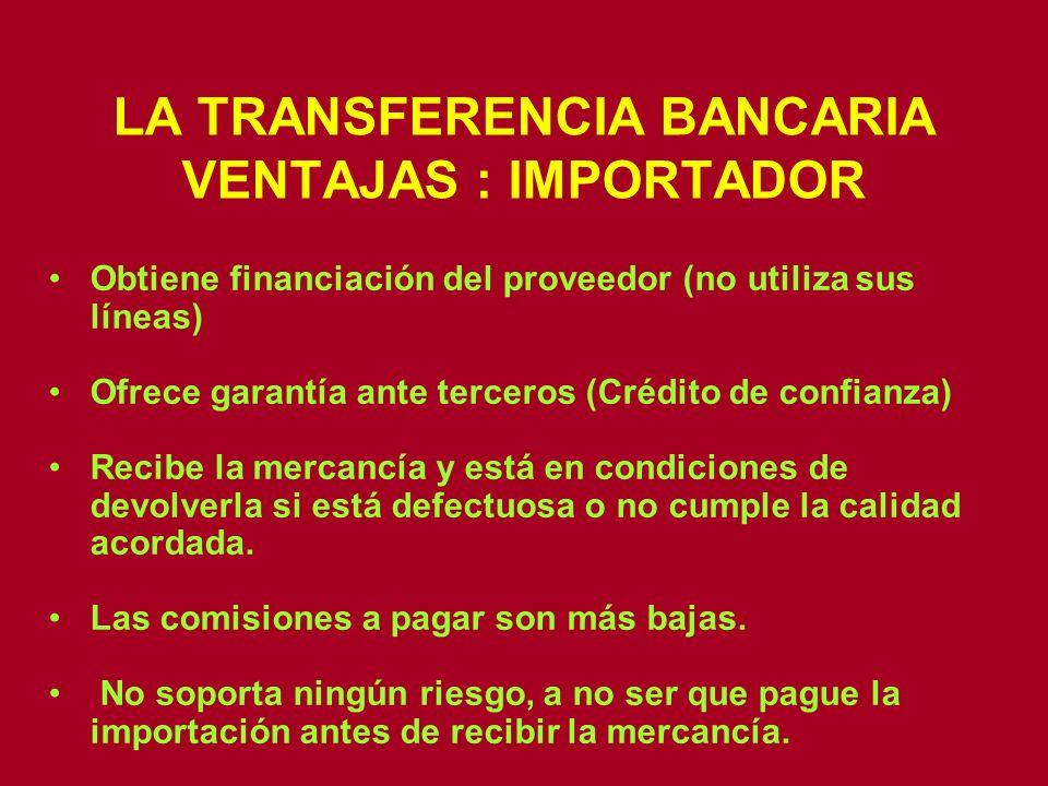LA TRANSFERENCIA BANCARIA VENTAJAS : IMPORTADOR Obtiene financiación del proveedor (no utiliza sus líneas) Ofrece garantía ante terceros (Crédito de c