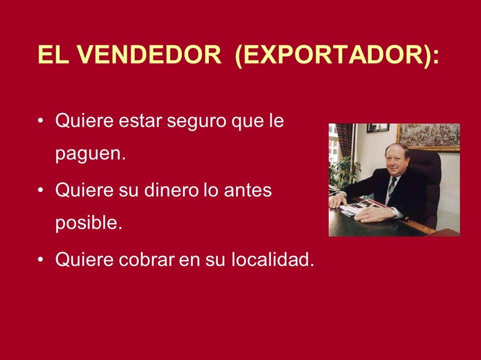 EL VENDEDOR (EXPORTADOR): Quiere estar seguro que le paguen. Quiere su dinero lo antes posible. Quiere cobrar en su localidad.