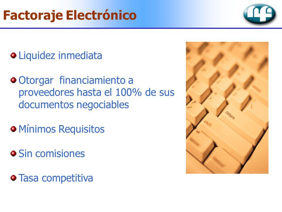 Factoraje Electrónico Liquidez inmediata Otorgar financiamiento a proveedores hasta el 100% de sus documentos negociables Mínimos Requisitos Sin comis