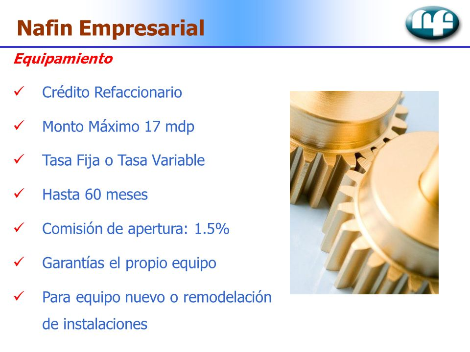 Nafin Empresarial Equipamiento Crédito Refaccionario Monto Máximo 17 mdp Tasa Fija o Tasa Variable Hasta 60 meses Comisión de apertura: 1.5% Garantías