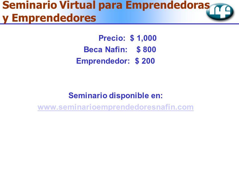 Precio: $ 1,000 Beca Nafin: $ 800 Emprendedor: $ 200 Seminario disponible en: www.seminarioemprendedoresnafin.com Seminario Virtual para Emprendedoras