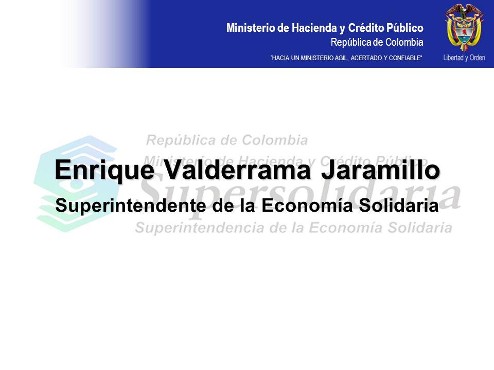 Ministerio de Hacienda y Crédito Público República de Colombia HACIA UN MINISTERIO AGIL, ACERTADO Y CONFIABLE Enrique Valderrama Jaramillo Enrique Valderrama Jaramillo Superintendente de la Economía Solidaria