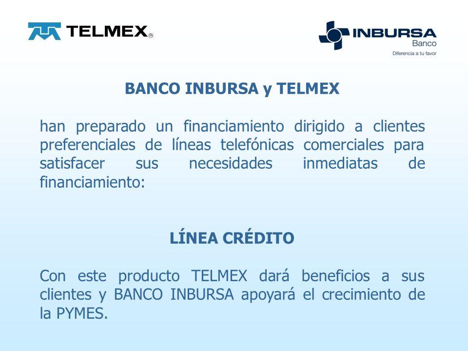 BANCO INBURSA y TELMEX han preparado un financiamiento dirigido a clientes preferenciales de líneas telefónicas comerciales para satisfacer sus necesidades inmediatas de financiamiento: LÍNEA CRÉDITO Con este producto TELMEX dará beneficios a sus clientes y BANCO INBURSA apoyará el crecimiento de la PYMES.