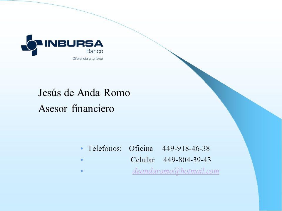 Jesús de Anda Romo Asesor financiero Teléfonos: Oficina 449-918-46-38 Celular 449-804-39-43 deandaromo@hotmail.com