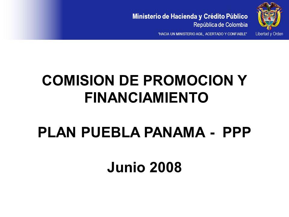 Ministerio de Hacienda y Crédito Público República de Colombia HACIA UN MINISTERIO AGIL, ACERTADO Y CONFIABLE COMISION DE PROMOCION Y FINANCIAMIENTO PLAN PUEBLA PANAMA - PPP Junio 2008