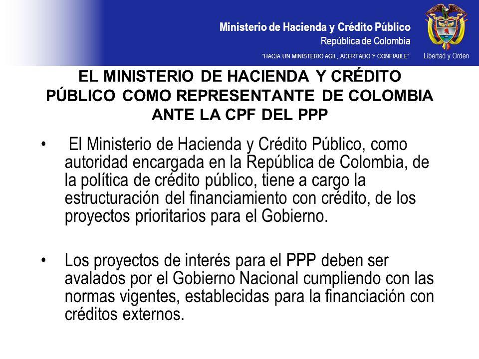 Ministerio de Hacienda y Crédito Público República de Colombia HACIA UN MINISTERIO AGIL, ACERTADO Y CONFIABLE EL MINISTERIO DE HACIENDA Y CRÉDITO PÚBLICO COMO REPRESENTANTE DE COLOMBIA ANTE LA CPF DEL PPP El Ministerio de Hacienda y Crédito Público, como autoridad encargada en la República de Colombia, de la política de crédito público, tiene a cargo la estructuración del financiamiento con crédito, de los proyectos prioritarios para el Gobierno.