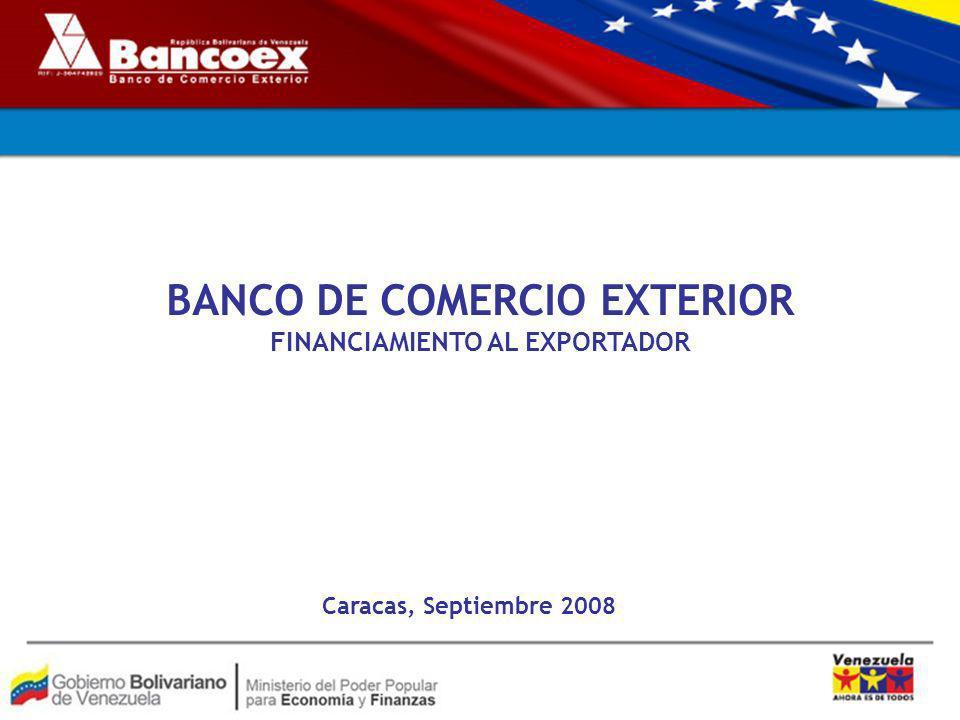 BANCO DE COMERCIO EXTERIOR FINANCIAMIENTO AL EXPORTADOR Caracas, Septiembre 2008