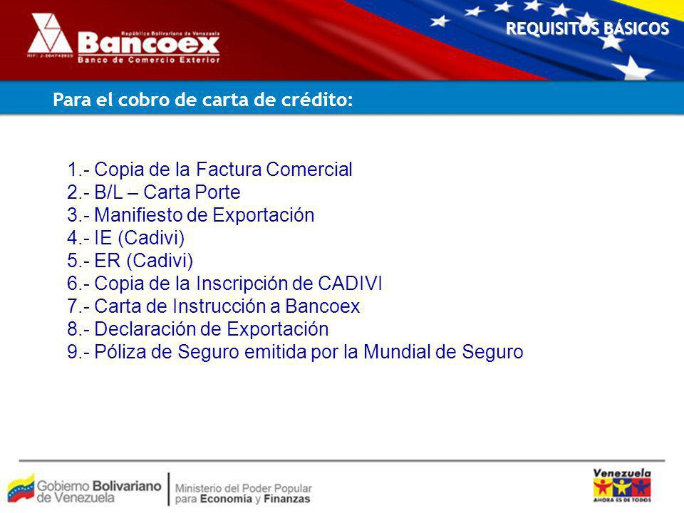 1.- Copia de la Factura Comercial 2.- B/L – Carta Porte 3.- Manifiesto de Exportación 4.- IE (Cadivi) 5.- ER (Cadivi) 6.- Copia de la Inscripción de CADIVI 7.- Carta de Instrucción a Bancoex 8.- Declaración de Exportación 9.- Póliza de Seguro emitida por la Mundial de Seguro REQUISITOS BÁSICOS Para el cobro de carta de crédito: