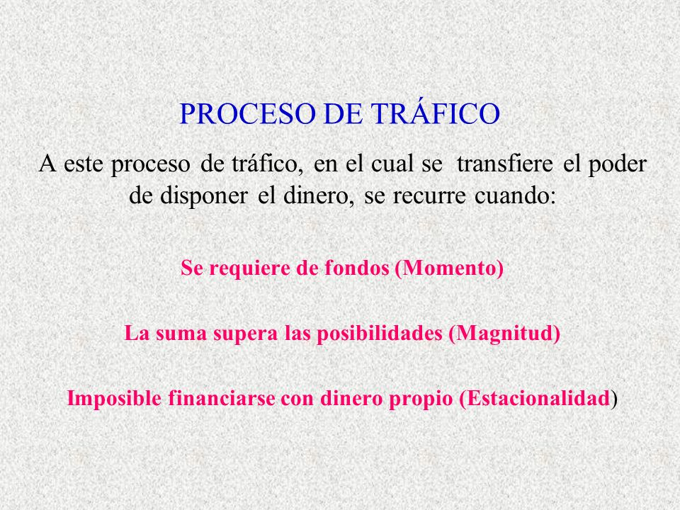 PROCESO DE TRÁFICO A este proceso de tráfico, en el cual se transfiere el poder de disponer el dinero, se recurre cuando: Se requiere de fondos (Momento) La suma supera las posibilidades (Magnitud) Imposible financiarse con dinero propio (Estacionalidad)