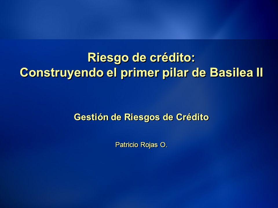 11 Riesgo de crédito: Construyendo el primer pilar de Basilea II Gestión de Riesgos de Crédito Patricio Rojas O.