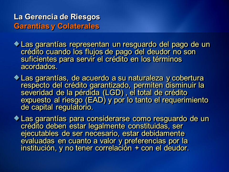 21 La Gerencia de Riesgos Garantías y Colaterales Las garantías representan un resguardo del pago de un crédito cuando los flujos de pago del deudor no son suficientes para servir el crédito en los términos acordados.