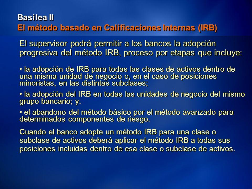 32 Basilea II El método basado en Calificaciones Internas (IRB) El supervisor podrá permitir a los bancos la adopción progresiva del método IRB, proceso por etapas que incluye : la adopción de IRB para todas las clases de activos dentro de una misma unidad de negocio o, en el caso de posiciones minoristas, en las distintas subclases; la adopción del IRB en todas las unidades de negocio del mismo grupo bancario; y.