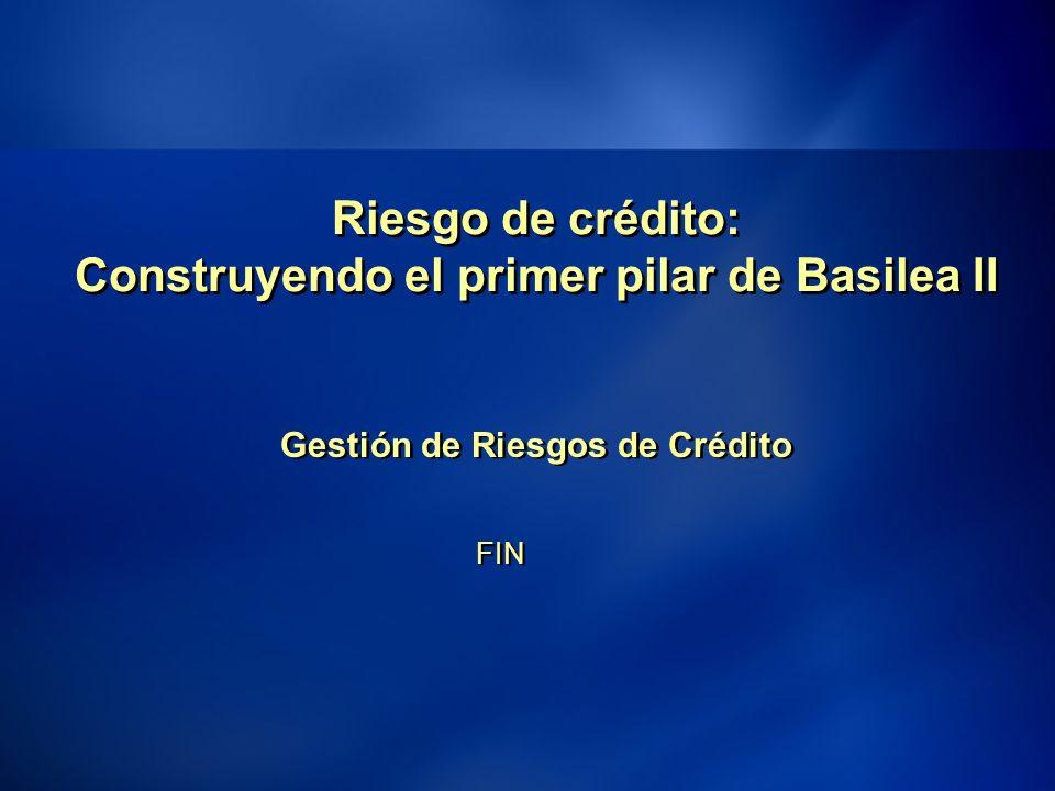 43 Riesgo de crédito: Construyendo el primer pilar de Basilea II Gestión de Riesgos de Crédito FIN Gestión de Riesgos de Crédito FIN