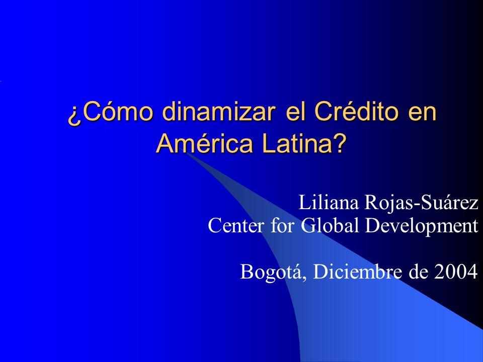 ¿Cómo dinamizar el Crédito en América Latina? Liliana Rojas-Suárez Center for Global Development Bogotá, Diciembre de 2004