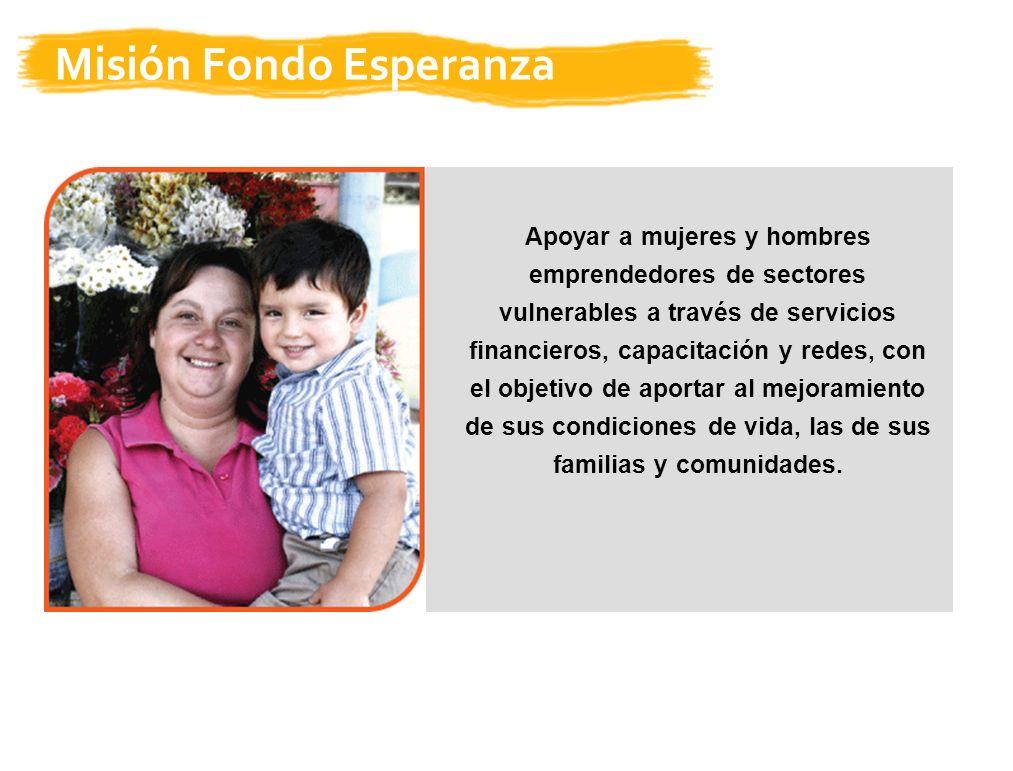 Misión Fondo Esperanza Apoyar a mujeres y hombres emprendedores de sectores vulnerables a través de servicios financieros, capacitación y redes, con el objetivo de aportar al mejoramiento de sus condiciones de vida, las de sus familias y comunidades.