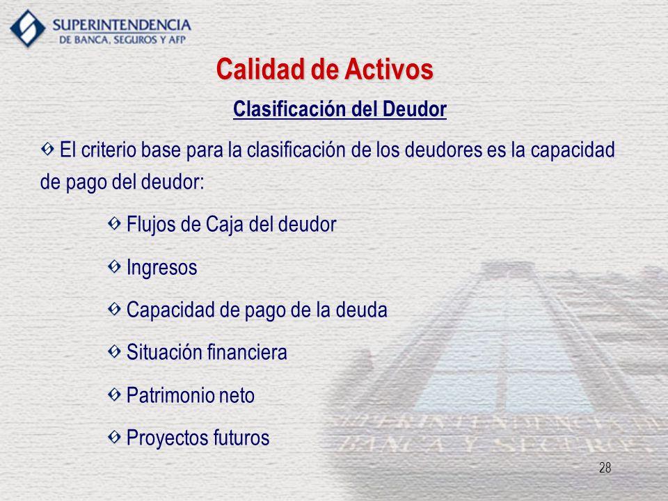 28 Clasificación del Deudor El criterio base para la clasificación de los deudores es la capacidad de pago del deudor: Flujos de Caja del deudor Ingre
