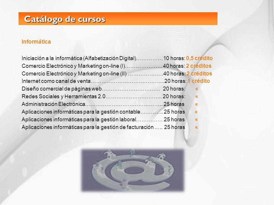 Catálogo de cursos Catálogo de cursos Informática Iniciación a la informática (Alfabetización Digital)……………10 horas: 0,5 crédito Comercio Electrónico