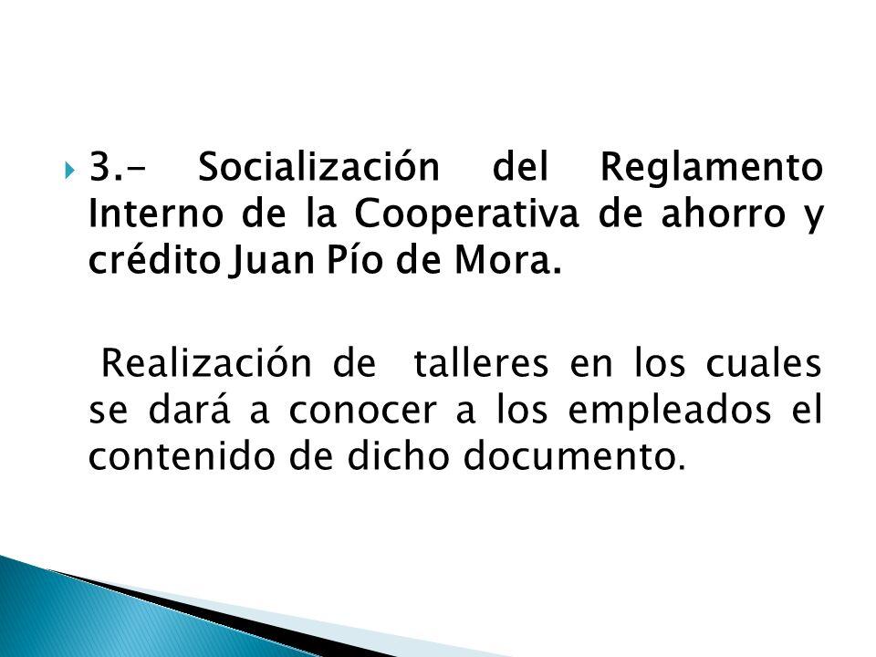 3.- Socialización del Reglamento Interno de la Cooperativa de ahorro y crédito Juan Pío de Mora. Realización de talleres en los cuales se dará a conoc