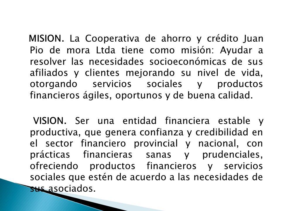 MISION. La Cooperativa de ahorro y crédito Juan Pio de mora Ltda tiene como misión: Ayudar a resolver las necesidades socioeconómicas de sus afiliados