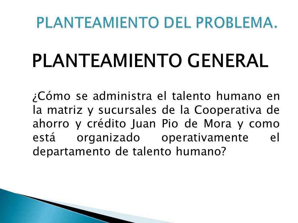 PLANTEAMIENTO GENERAL ¿Cómo se administra el talento humano en la matriz y sucursales de la Cooperativa de ahorro y crédito Juan Pio de Mora y como es