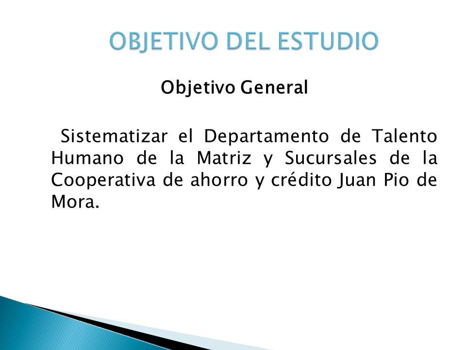 Objetivo General Sistematizar el Departamento de Talento Humano de la Matriz y Sucursales de la Cooperativa de ahorro y crédito Juan Pio de Mora.