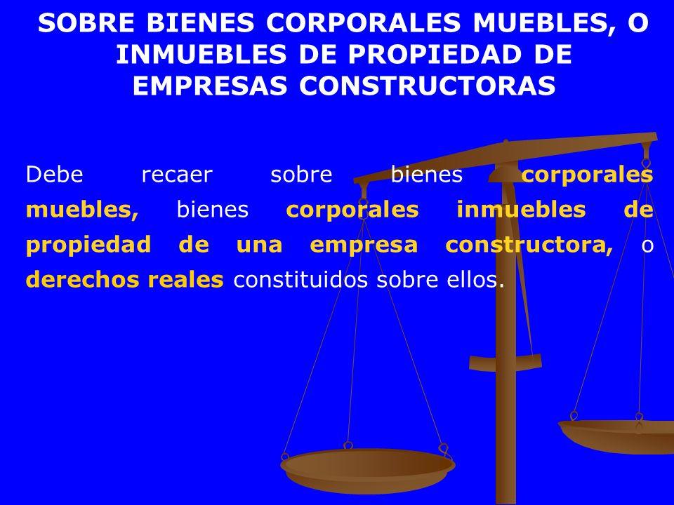 Debe recaer sobre bienes corporales muebles, bienes corporales inmuebles de propiedad de una empresa constructora, o derechos reales constituidos sobr