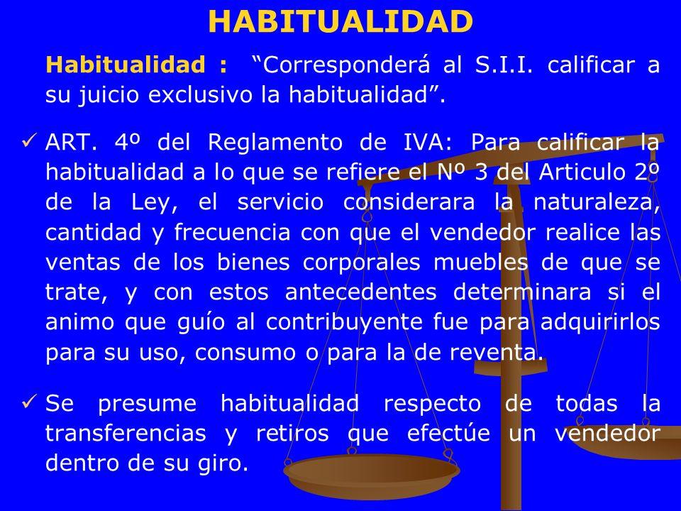HABITUALIDAD Habitualidad : Corresponderá al S.I.I. calificar a su juicio exclusivo la habitualidad. ART. 4º del Reglamento de IVA: Para calificar la