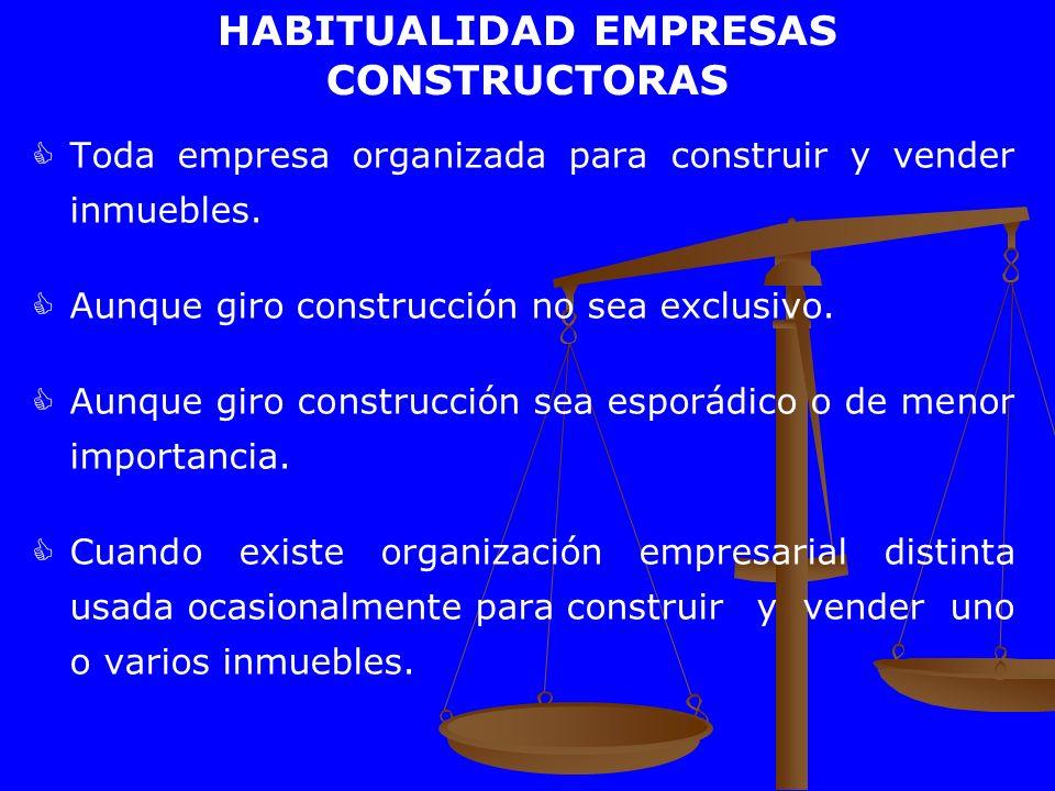 HABITUALIDAD EMPRESAS CONSTRUCTORAS Toda empresa organizada para construir y vender inmuebles. Aunque giro construcción no sea exclusivo. Aunque giro