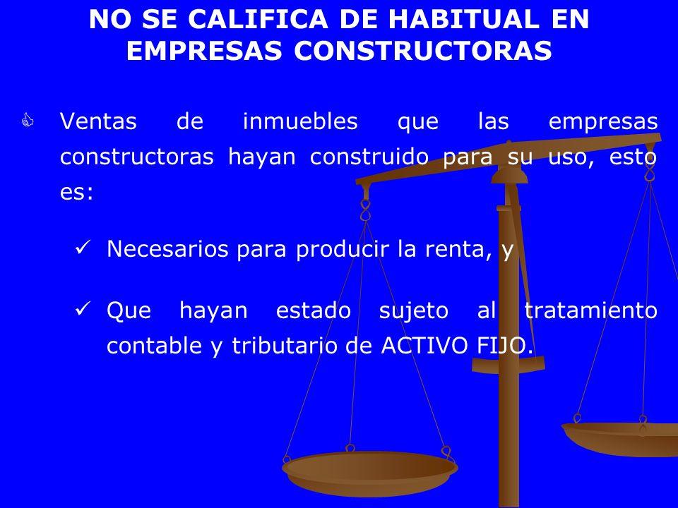 NO SE CALIFICA DE HABITUAL EN EMPRESAS CONSTRUCTORAS Ventas de inmuebles que las empresas constructoras hayan construido para su uso, esto es: Necesar
