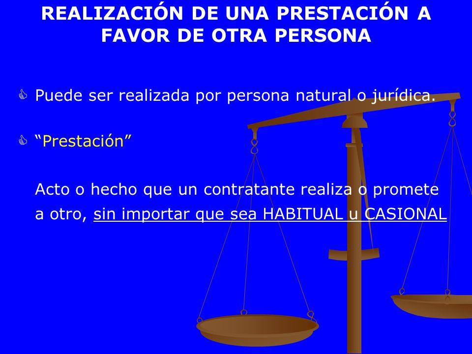 REALIZACIÓN DE UNA PRESTACIÓN A FAVOR DE OTRA PERSONA Puede ser realizada por persona natural o jurídica. Prestación Acto o hecho que un contratante r